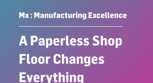 Mx: Manufacturing Excellence A Paperless Shop Floor Changes Everything