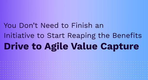 You Don't Need to Finish an Initiative to Start Reaping the Benefits: Drive to Agile Value Capture