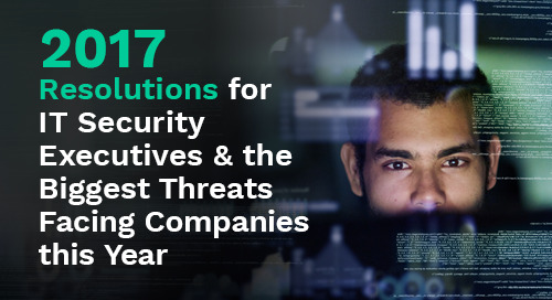 2017 Resolutions for IT Security Executives and the Biggest Threats Facing Companies This Year