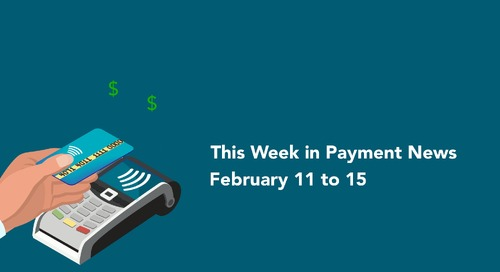 This Week in Payment News – February 11 to 15