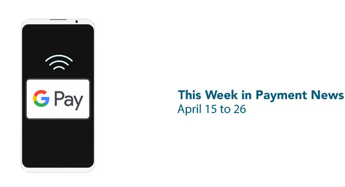 This Week in Payment News – April 15 to 26