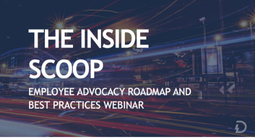The Inside Scoop: Employee Advocacy Roadmap and Best Practices Webinar