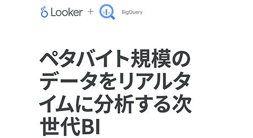 LookerとGoogle BigQueryソリューションの概要:ペタバイト規模のデータに組織のどこからでも瞬時にアクセス
