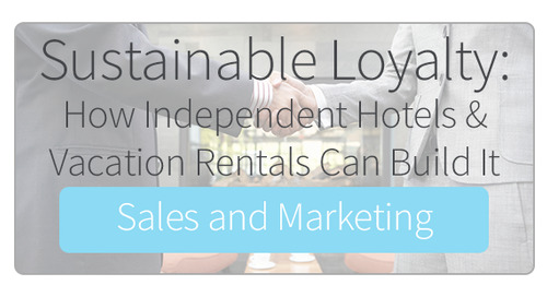 Sustainable Loyalty: How Independent Hotels & Vacation Rentals Can Build It for Sales and Marketing