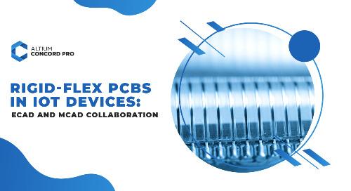 Rigid-Flex PCBs in IoT Devices: ECAD and MCAD Collaboration