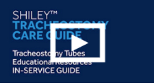 Shiley™ Tracheostomy Care Guide Videos  [Watch Now]