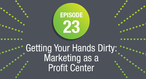 "Episode 23: Getting Your Hands Dirty: Marketing as a ""Profit"" Center"