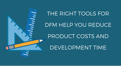 How the Right Tools for DFM Help You Reduce Product Costs and Development Time