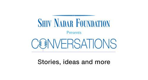 Shiv Nadar Foundation presents Conversations