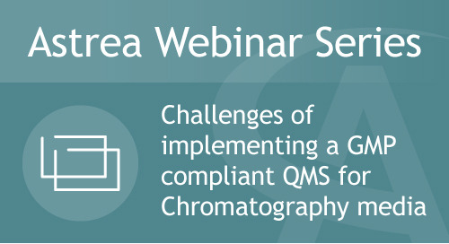 Astrea Bioseparations Webinar#5 - Challenges of implementing a GMP compliant Quality Management System for Chromatography Media