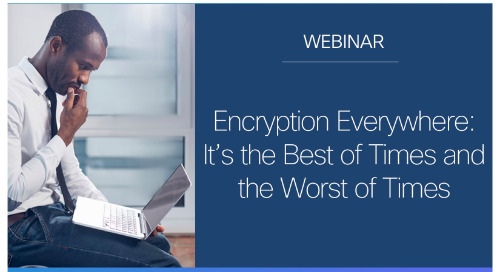 Encryption everywhere: It's the best of times and the worst of time