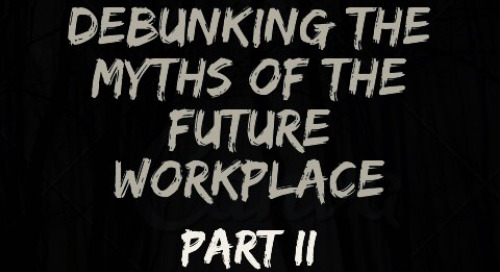 Debunking the Myths of the Future Workplace: Part II