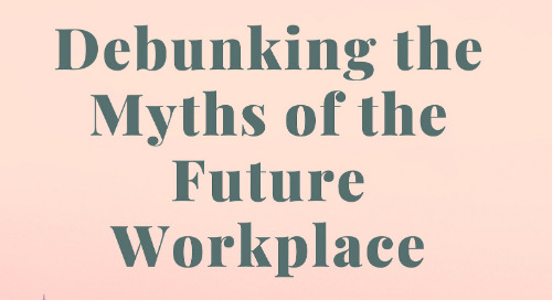 Debunking the Myths of the Future Workplace: Part III