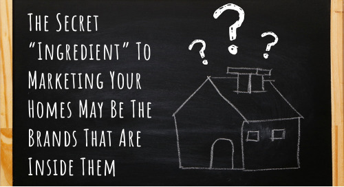 """The Secret """"Ingredient"""" To Marketing Your Homes May Be The Brands That Are Inside Them"""