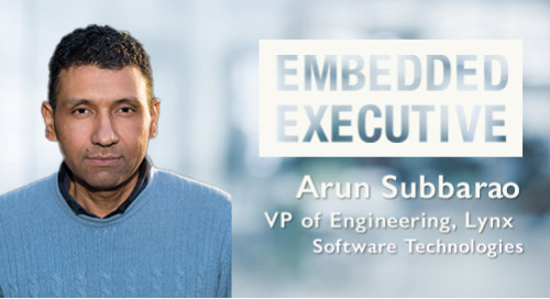 Embedded Executive: Arun Subbarao, VP of Engineering, Lynx Software Technologies