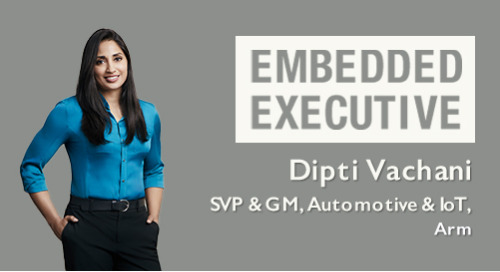 Embedded Executive: Dipti Vachani, SVP & GM, Automotive and IoT, Arm