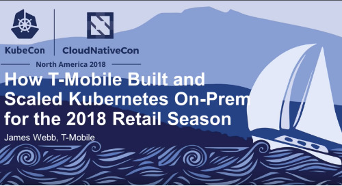 How T-Mobile Built and Scaled Kubernetes On-Prem for the 2018 Retail Season - James Webb, T-Mobile