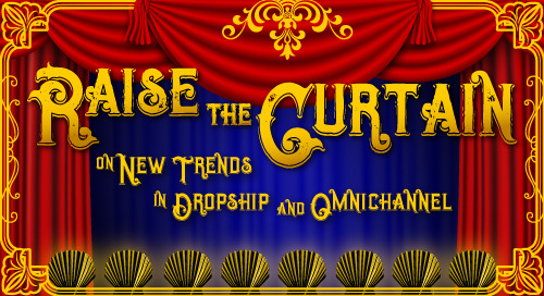 Webinar: Raise the Curtain on New Trends in Omnichannel and Dropship