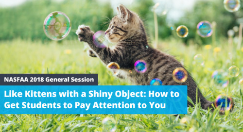 [NASFAA 2018 Presentation] Like Kittens with a Shiny Object: How to Get Students to Pay Attention to You