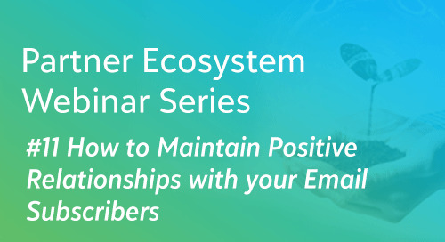 How to Maintain Positive Relationships with your Email Subscribers - Partner Ecosystem Series #11