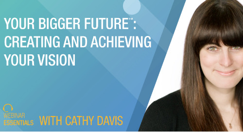 [Webinar] Your Bigger Future™: Creating And Achieving Your Vision