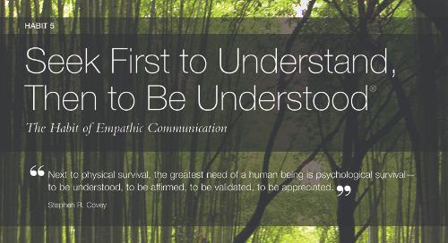 Habit 5: Seek First To Understand, Then To Be Understood®