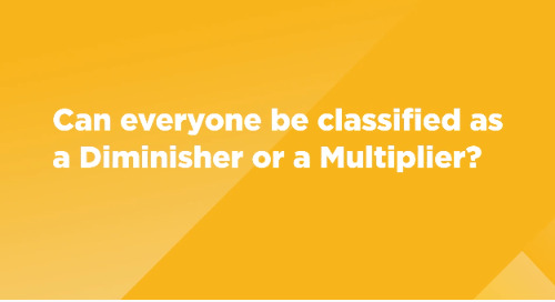 Can everyone be classified as a Diminisher or a Multiplier?