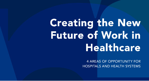 Creating the New Future of Work in Healthcare: 4 Areas of Opportunity for Hospitals and Health Systems