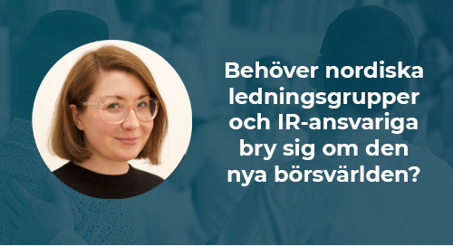 Behöver nordiska ledningsgrupper och IR-ansvariga bry sig om den nya börsvärlden?