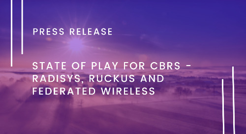 State of Play for CBRS - Radisys, Ruckus, Federated Wireless