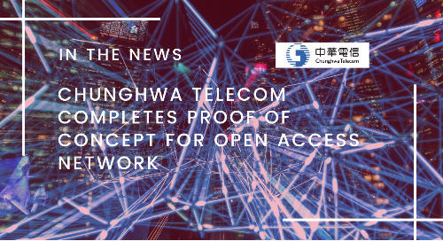 Chunghwa Telecom Completes Proof of Concept for Open Access Network