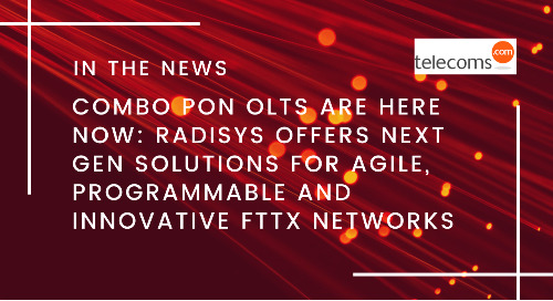 Combo PON OLTs are Here Now: Radisys Offers Next Gen Solutions for Agile, Programmable and Innovative FTTx Networks