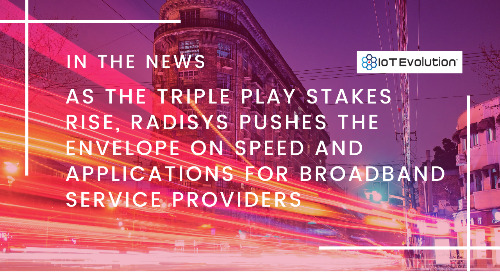 As The Triple Play Stakes Rise, Radisys Pushes the Envelope on Speed and Applications for Broadband Service Providers