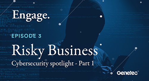 Engage: A Genetec podcast - Episode 3 - Risky Business Part 1
