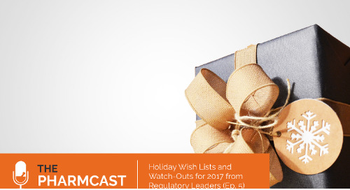 Holiday Wish-Lists and Watch-Outs From Regulatory Leaders (Ep. 5 on The Pharmcast)