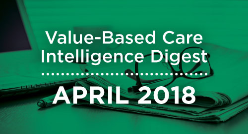 Value-Based Care Intelligence Digest - April 2018