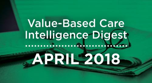 Value-Based Care Intelligence Digest - April 2018
