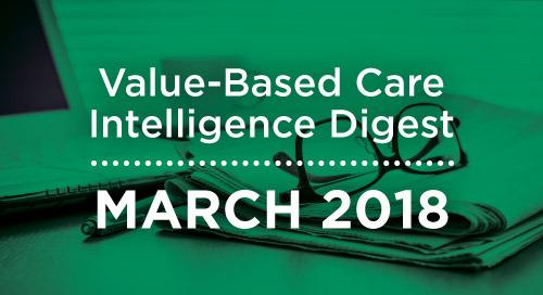 Value-Based Care Intelligence Digest - March 2018