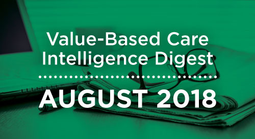 Value-Based Care Intelligence Digest - August 2018