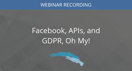 Facebook, APIs, and GDPR, Oh My!