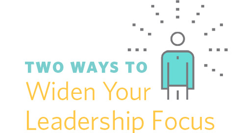 Two Ways to Widen Your Leadership Focus