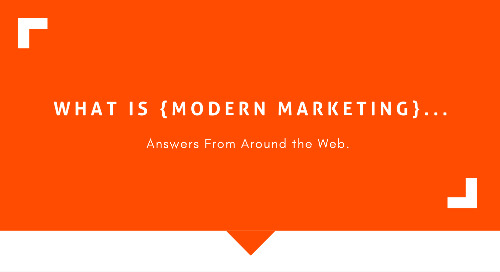 What is Modern Marketing? Answers From Around the Web
