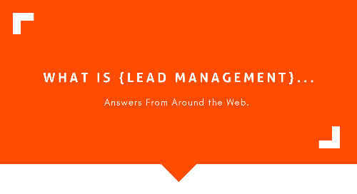 What Is Lead Management? Answers From Around the Web