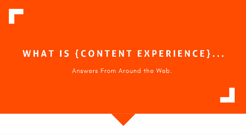 What Is Content Experience? Answers From Around the Web