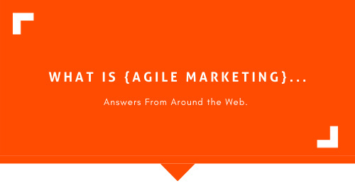 What is Agile Marketing… Answers From Around the Web