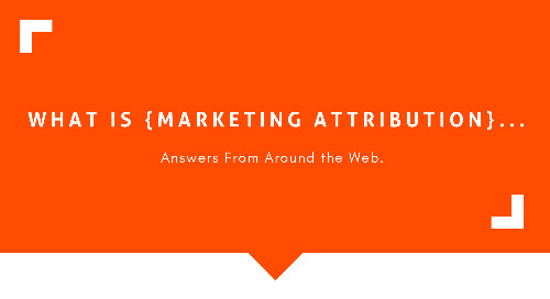 What Is Marketing Attribution? Answers from Around the Web