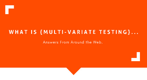 What Is Multi-Variate Testing? Answers from Around the Web