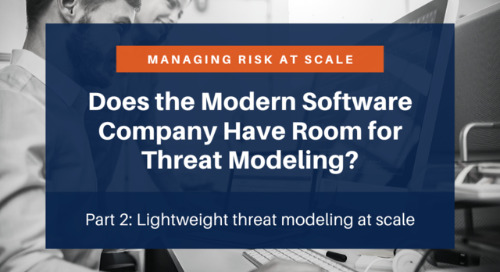 Managing Risk at Scale: Does the Modern Software Company Have Room for Threat Modeling (Part 2)