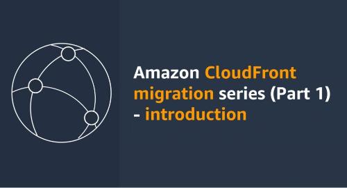 CloudFront Migration Series (Part 1): Introduction