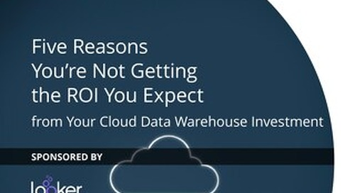 Five Reasons You're Not Getting the ROI You Expect from Your Cloud Data Warehouse Investment
